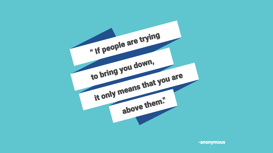 """If people are trying to bring you down, it only means that you are above them"" - Anonymous"